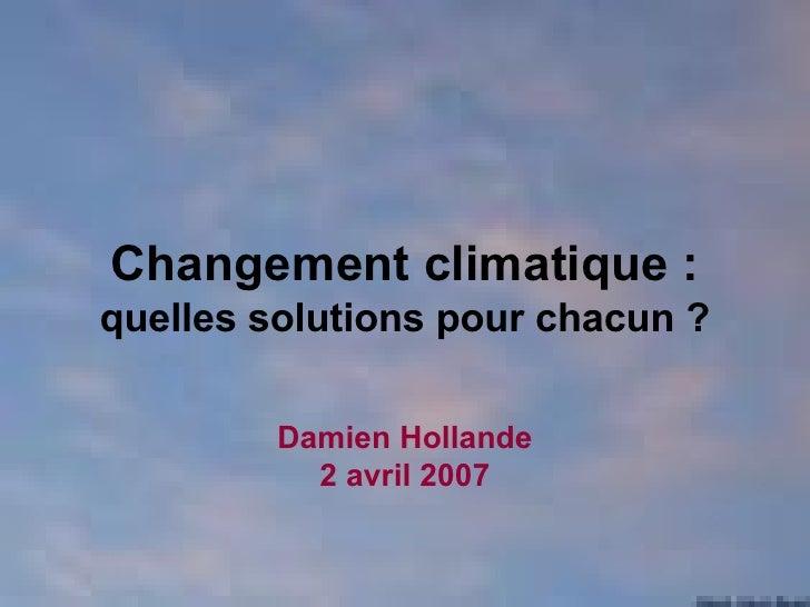 Changement climatique :  quelles solutions pour chacun ? Damien Hollande 2 avril 2007