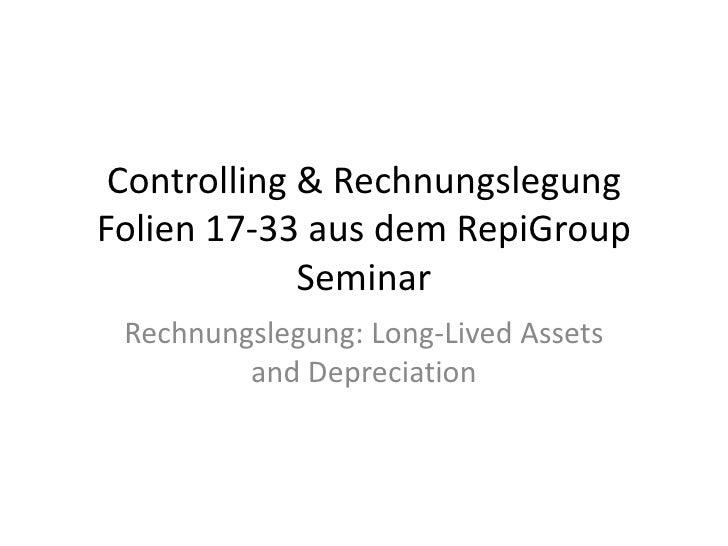 Controlling & Rechnungslegung Folien 17-33 aus dem RepiGroup Seminar<br />Rechnungslegung: Long-Lived Assets and Depreciat...