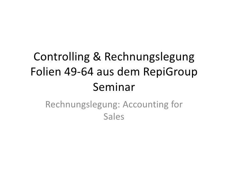 Controlling & Rechnungslegung Folien 49-64 aus dem RepiGroup Seminar<br />Rechnungslegung: Accounting for Sales<br />