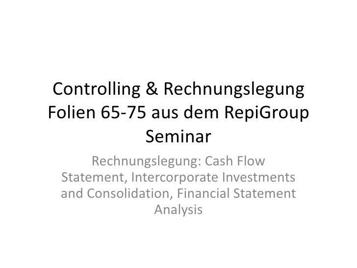 Controlling & Rechnungslegung Folien 65-75 aus dem RepiGroup Seminar<br />Rechnungslegung: Cash Flow Statement, Intercorpo...