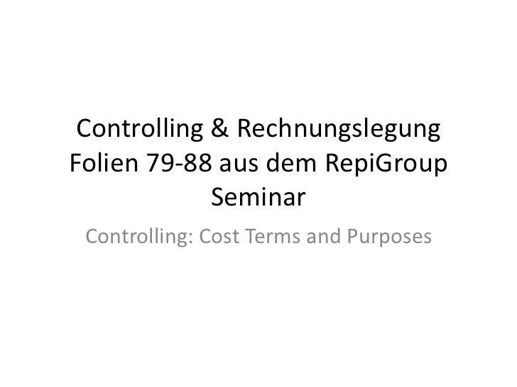 Controlling & Rechnungslegung Folien 79-88 aus dem RepiGroup Seminar<br />Controlling: CostTerms andPurposes<br />