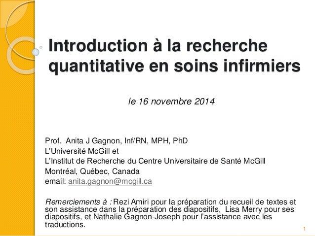 Introduction à la recherche quantitative en soins infirmiers le 16 novembre 2014 Prof. Anita J Gagnon, Inf/RN, MPH, PhD L'...