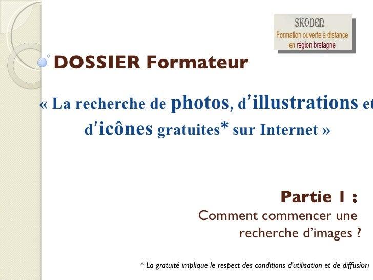 DOSSIER Formateur «La recherche de  photos ,  d' illustrations  et d' icônes  gratuites* sur Internet» Partie 1  :  Comm...