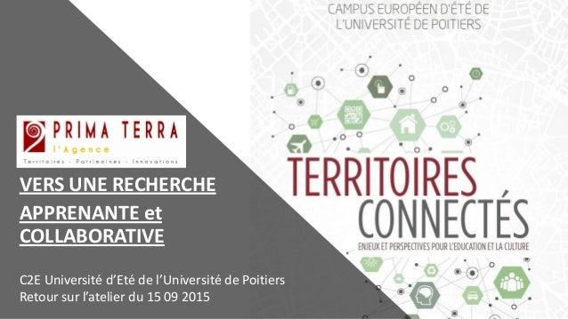 VERS UNE RECHERCHE APPRENANTE et COLLABORATIVE C2E Université d'Eté de l'Université de Poitiers Retour sur l'atelier du 15...