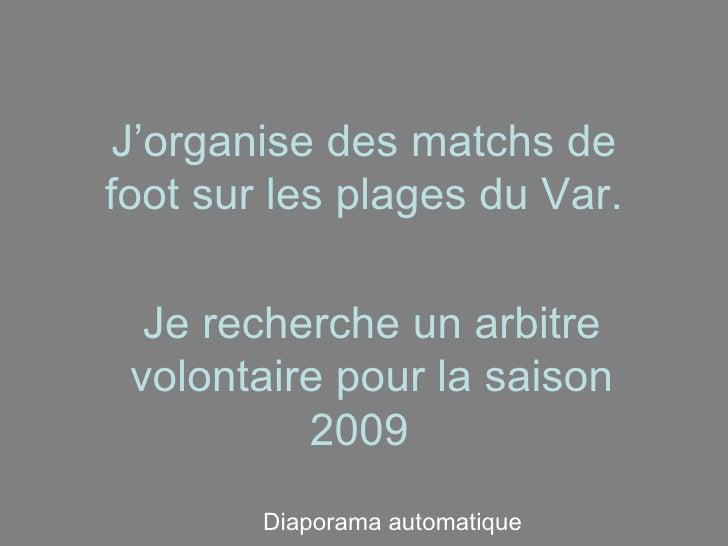 J'organise des matchs de foot sur les plages du Var. Je recherche un arbitre volontaire pour la saison 2009   Diaporama au...
