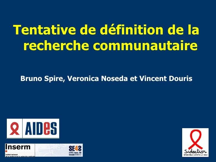 <ul><li>Tentative de définition de la recherche communautaire </li></ul><ul><li>Bruno Spire, Veronica Noseda et Vincent Do...