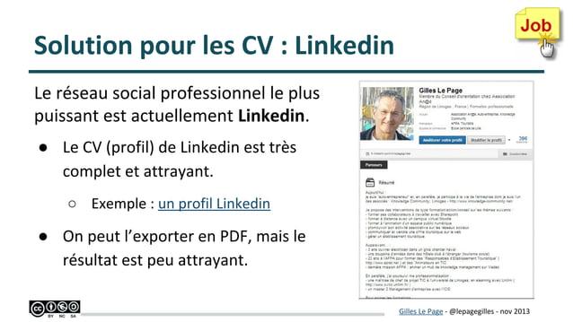 Solution pour les CV : Linkedin Le réseau social professionnel le plus puissant est actuellement Linkedin. ● Le CV (profil...