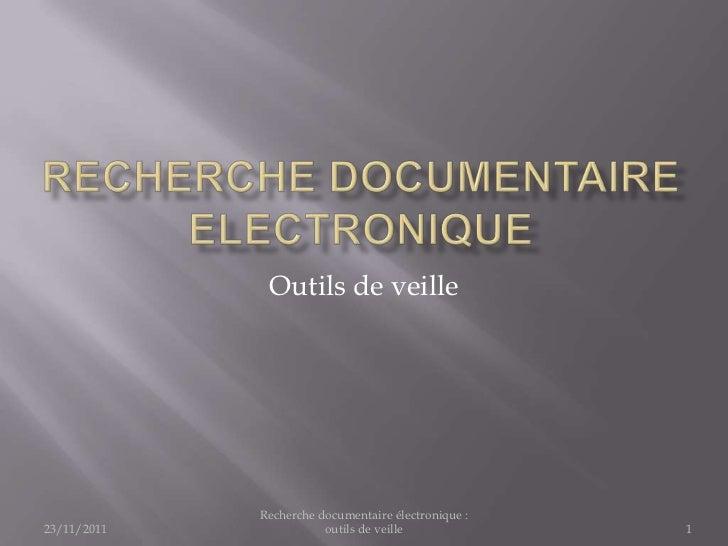 Outils de veille             Recherche documentaire électronique :23/11/2011              outils de veille             1