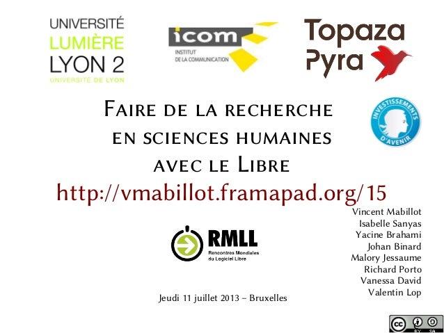 Faire de la recherche en sciences humaines avec le Libre http://vmabillot.framapad.org/15 Vincent Mabillot Isabelle Sanyas...