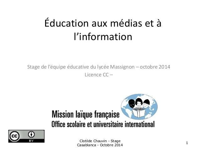 Éducation aux médias et à  l'information  Stage de l'équipe éducative du lycée Massignon – octobre 2014  Licence CC –  Clo...