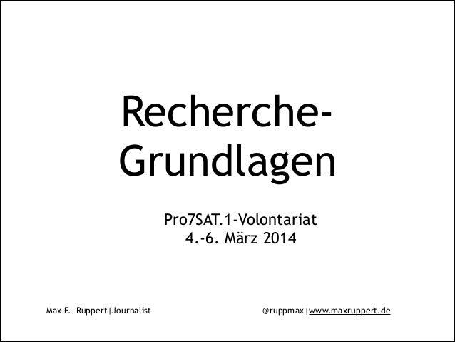 Max F. Ruppert|Journalist @ruppmax|www.maxruppert.de Recherche- Grundlagen Pro7SAT.1-Volontariat 4.-6. März 2014