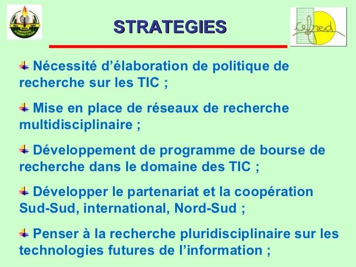 STRATEGIES  <ul><li>Nécessité d'élaboration de politique de recherche sur les TIC ;  </li></ul><ul><li>Mise en place de ré...