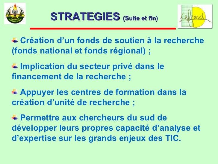 STRATEGIES  (Suite et fin)   <ul><li>Création d'un fonds de soutien à la recherche (fonds national et fonds régional) ; </...