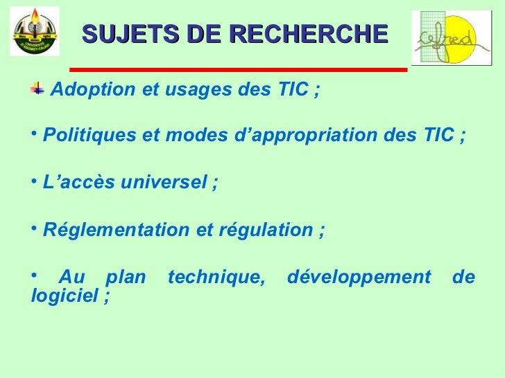 SUJETS DE RECHERCHE <ul><li>Adoption et usages des TIC ; </li></ul><ul><li>Politiques et modes d'appropriation des TIC ; <...