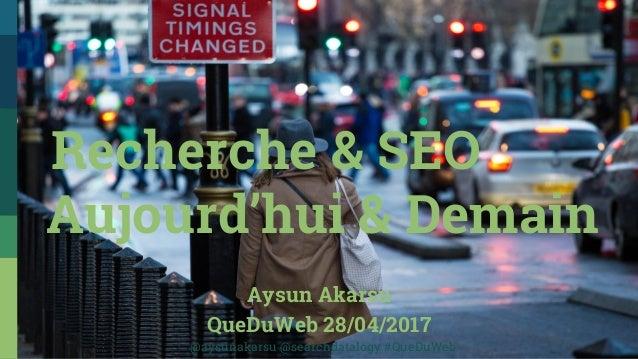 Aysun Akarsu QueDuWeb 28/04/2017 Recherche & SEO Aujourd'hui & Demain @aysunakarsu @searchdatalogy #QueDuWeb