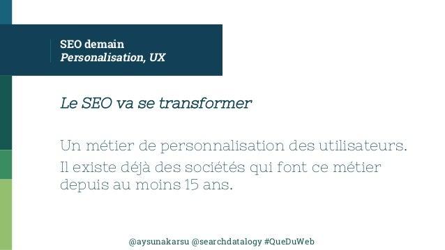 @aysunakarsu @searchdatalogy #QueDuWeb SEO demain Personalisation, UX Le SEO va se transformer Un métier de personnalisati...
