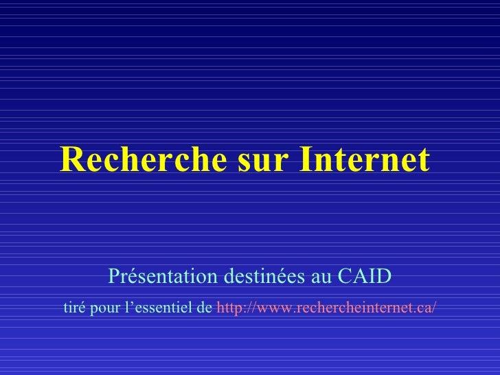 Recherche sur Internet   <ul><li>Présentation destinées au CAID </li></ul><ul><li>tiré pour l'essentiel de  http://www.rec...
