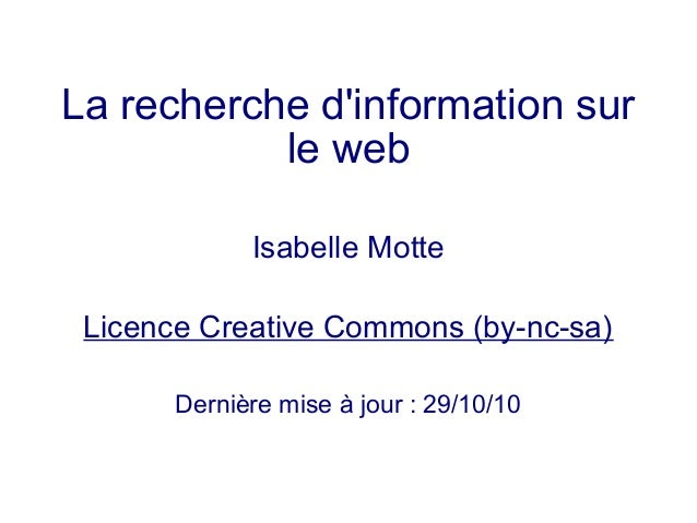 La recherche d'information sur le web Isabelle Motte Licence Creative Commons (by-nc-sa) Dernière mise à jour : 29/10/10