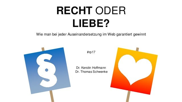 RECHT ODER LIEBE? Wie man bei jeder Auseinandersetzung im Web garantiert gewinnt #rp17 Dr. Kerstin Hoffmann Dr. Thomas Sch...