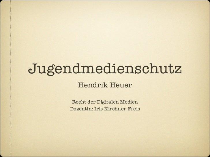 Jugendmedienschutz       Hendrik Heuer     Recht der Digitalen Medien    Dozentin: Iris Kirchner-Freis