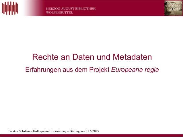 Torsten Schaßan – Kolloquium Lizensierung – Göttingen – 11.5.2015 Rechte an Daten und Metadaten Erfahrungen aus dem Projek...