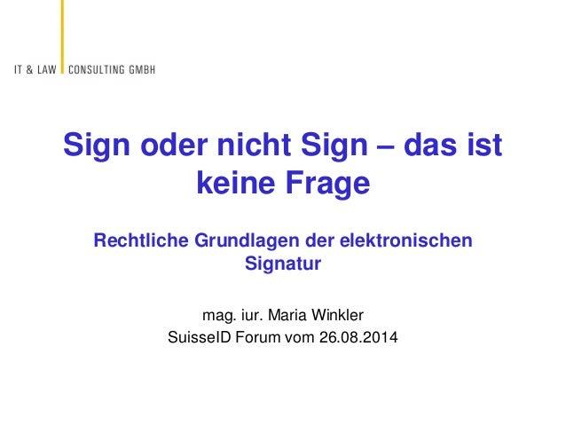Rechtliche Grundlagen der elektronischen Signatur mag. iur. Maria Winkler SuisseID Forum vom 26.08.2014 Sign oder nicht Si...