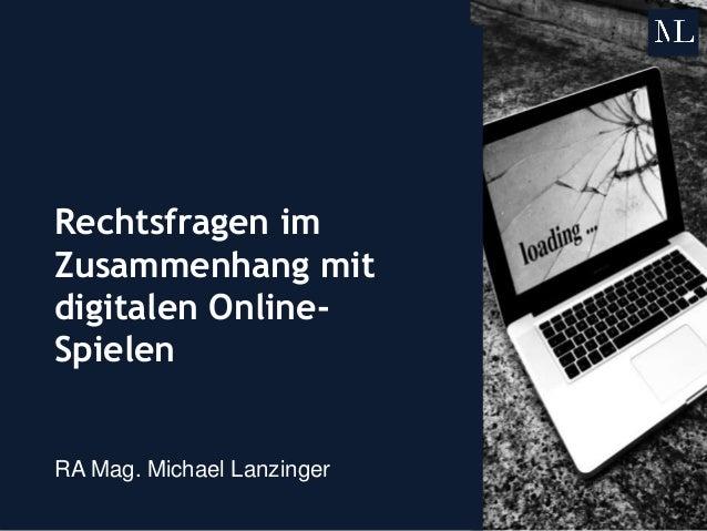 Rechtsfragen im Zusammenhang mit digitalen Online- Spielen RA Mag. Michael Lanzinger