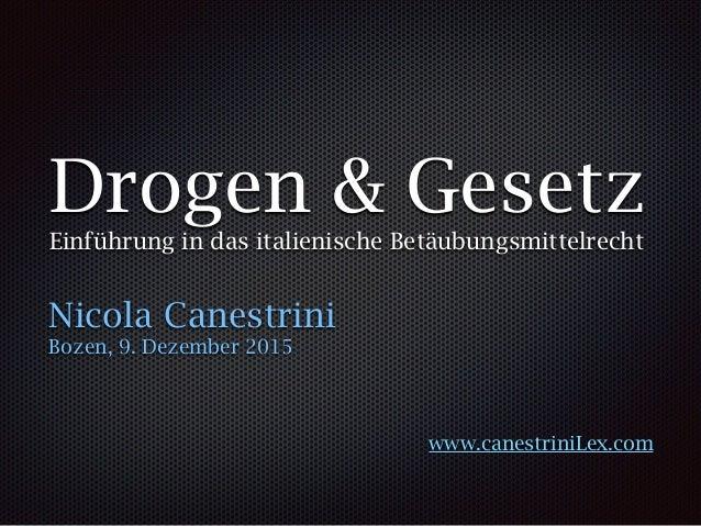 Drogen & Gesetz Einführung in das italienische Betäubungsmittelrecht Nicola Canestrini Bozen, 9. Dezember 2015 www.canestr...