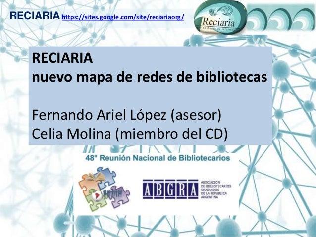 RECIARIA https://sites.google.com/site/reciariaorg/ RECIARIA nuevo mapa de redes de bibliotecas Fernando Ariel López (ases...