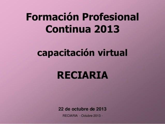 Formación Profesional Continua 2013 capacitación virtual  RECIARIA  22 de octubre de 2013 RECIARIA - Octubre 2013 -
