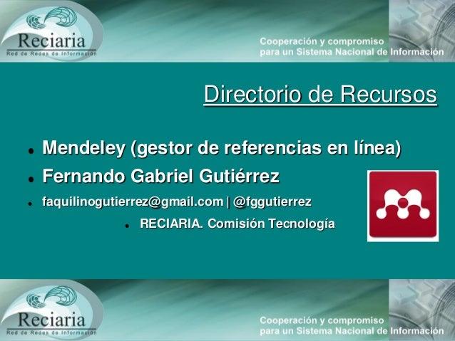 Directorio de Recursos Mendeley (gestor de referencias en línea) Fernando Gabriel Gutiérrez faquilinogutierrez@gmail.co...