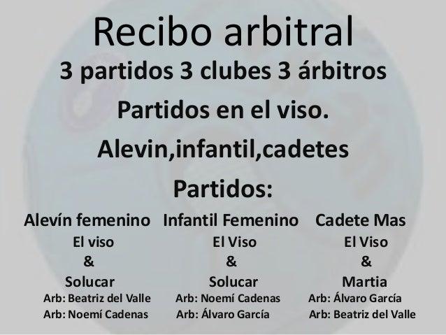 Recibo arbitral 3 partidos 3 clubes 3 árbitros Partidos en el viso. Alevin,infantil,cadetes Partidos: Alevín femenino Infa...