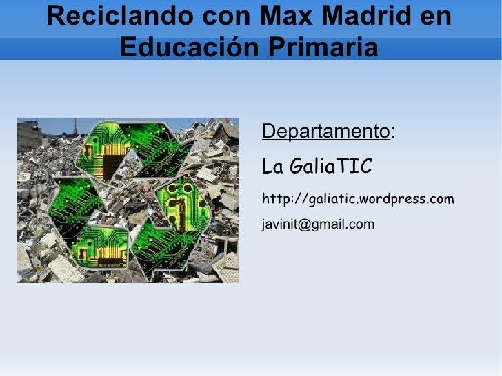 Reciclando con Max Madrid en     Educación Primaria              Departamento:              La GaliaTIC              http:...