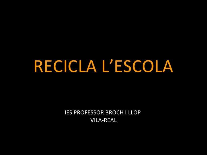 RECICLA L'ESCOLA   IES PROFESSOR BROCH I LLOP            VILA-REAL