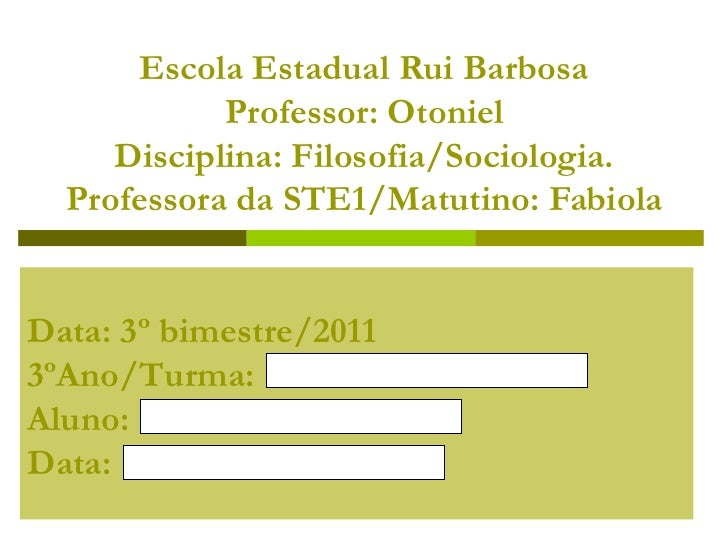 Escola Estadual Rui Barbosa Professor: Otoniel Disciplina: Filosofia/Sociologia. Professora da STE1/Matutino: Fabiola Data...