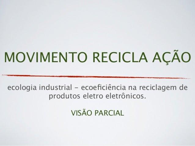 MOVIMENTO RECICLA AÇÃOecologia industrial - ecoeficiência na reciclagem de            produtos eletro eletrônicos.         ...