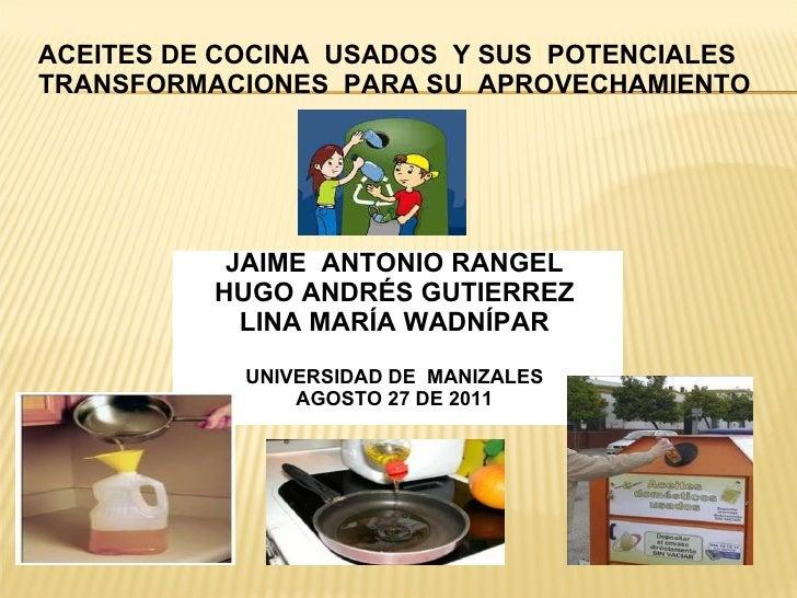 ACEITES DE COCINA  USADOS  Y SUS  POTENCIALES  TRANSFORMACIONES  PARA SU  APROVECHAMIENTO JAIME  ANTONIO RANGEL HUGO ANDRÉ...