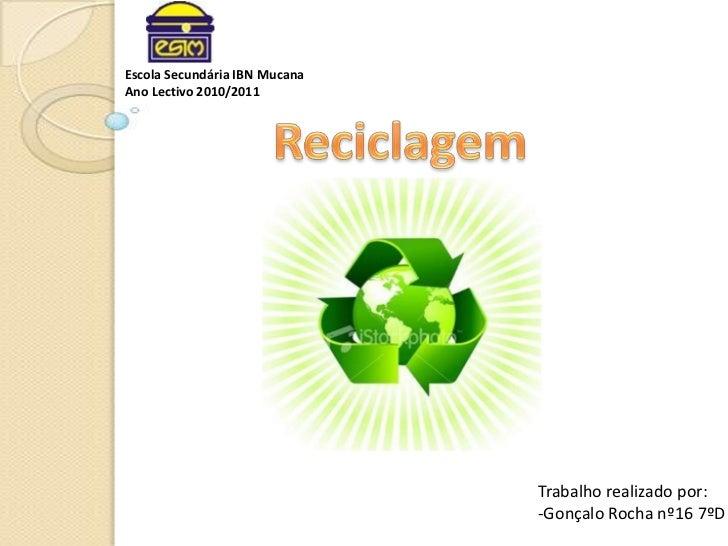 Escola Secundária IBN Mucana<br />Ano Lectivo 2010/2011<br />Reciclagem<br />Trabalho realizado por:<br />-Gonçalo Rocha n...