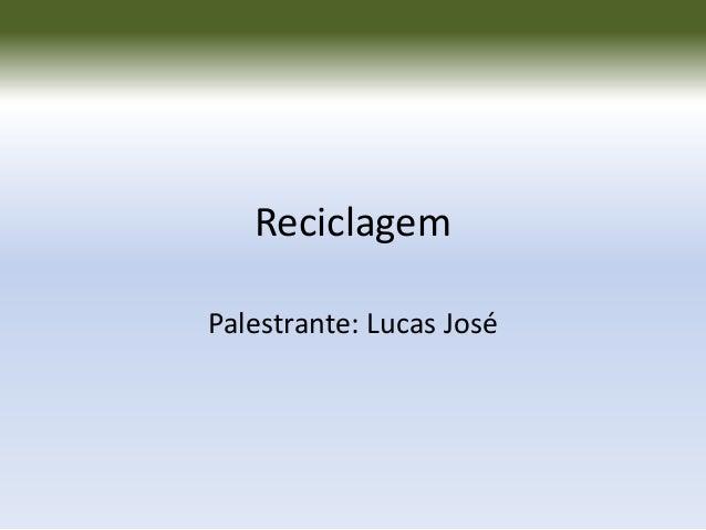 Reciclagem Palestrante: Lucas José