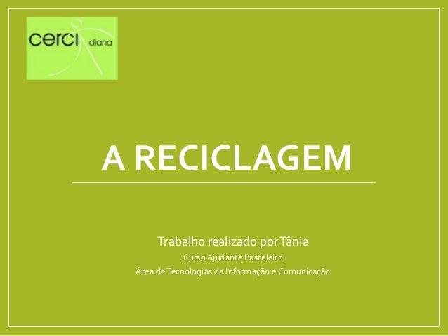 A RECICLAGEM Trabalho realizado porTânia Curso Ajudante Pasteleiro Área deTecnologias da Informação e Comunicação