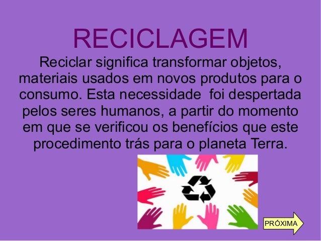 RECICLAGEM Reciclar significa transformar objetos, materiais usados em novos produtos para o consumo. Esta necessidade foi...
