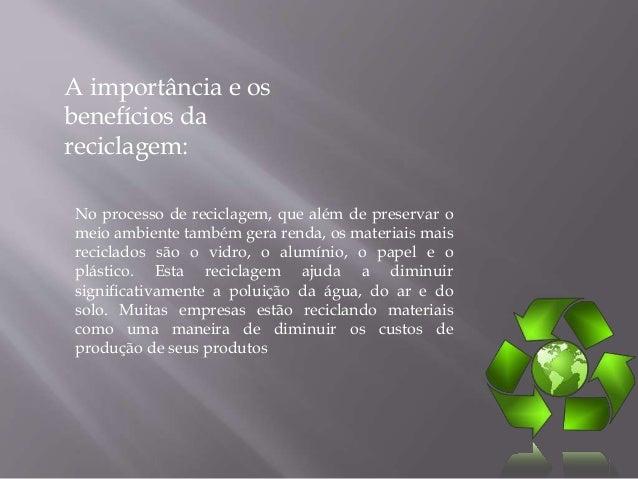 A importância e os  benefícios da  reciclagem:  No processo de reciclagem, que além de preservar o  meio ambiente também g...