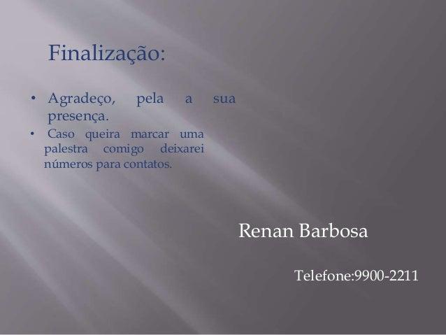 Finalização:  • Agradeço, pela a sua  presença.  Renan Barbosa  Telefone:9900-2211  • Caso queira marcar uma  palestra com...