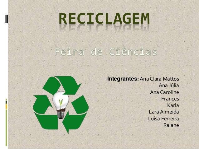 RECICLAGEM Integrantes: Ana Clara Mattos Ana Júlia Ana Caroline Frances Karla LaraAlmeida Luísa Ferreira Raiane