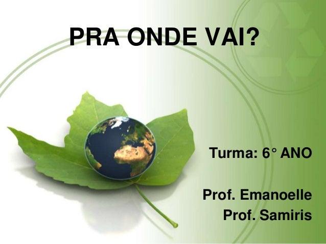 PRA ONDE VAI? Turma: 6° ANO Prof. Emanoelle Prof. Samiris