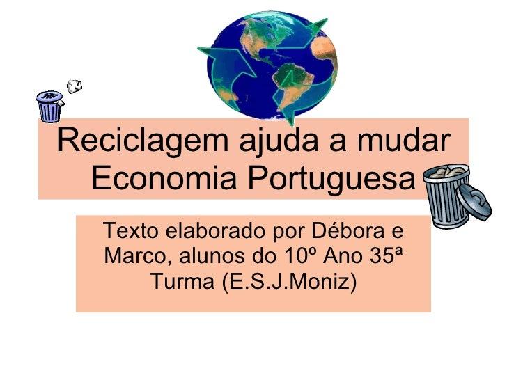 Reciclagem ajuda a mudar Economia Portuguesa Texto elaborado por Débora e Marco, alunos do 10º Ano 35ª Turma (E.S.J.Moniz)