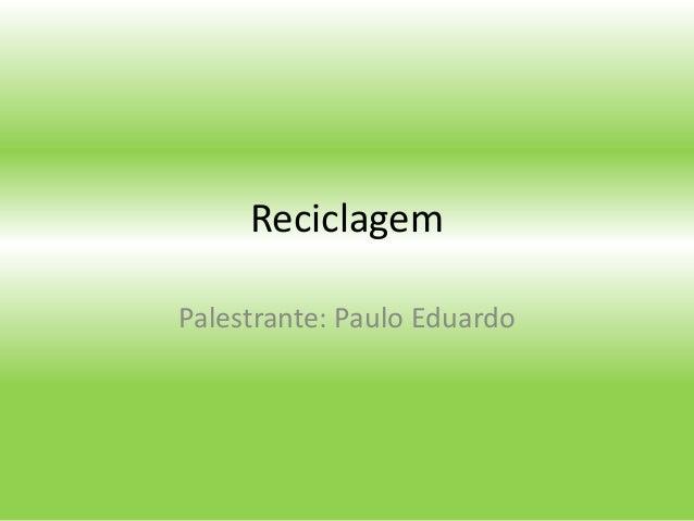 Reciclagem Palestrante: Paulo Eduardo