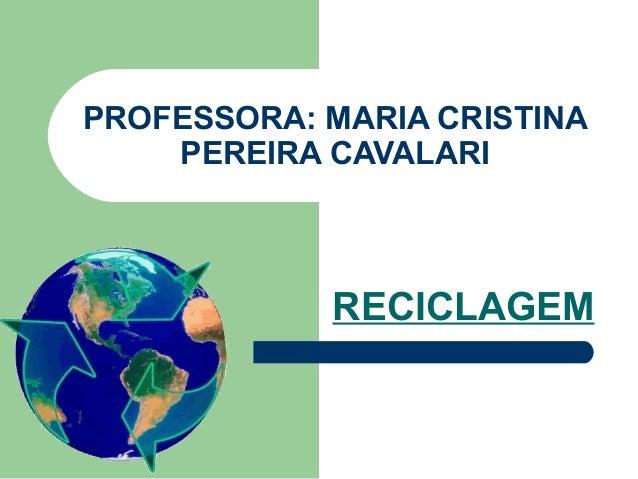 PROFESSORA: MARIA CRISTINA  PEREIRA CAVALARI  RECICLAGEM