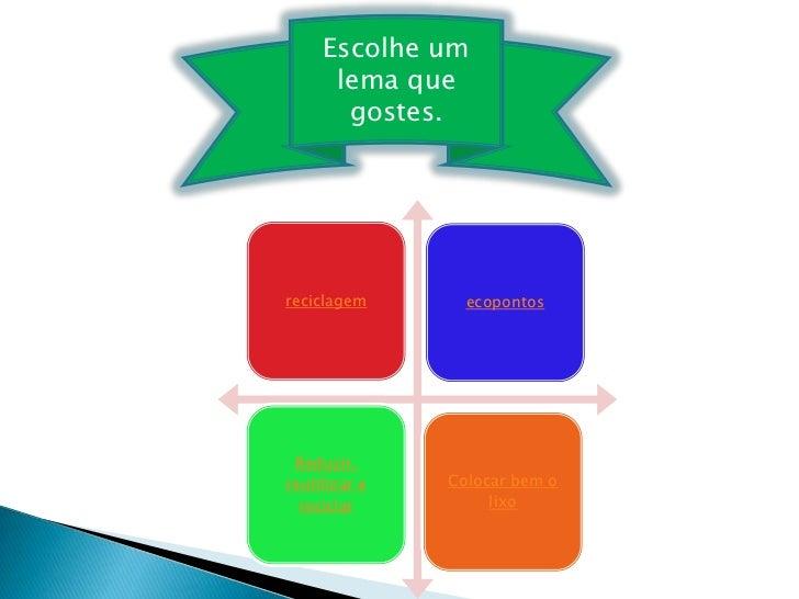 Escolhe um      lema que       gostes.reciclagem       ecopontos Reduzir,reutilizar e   Colocar bem o  reciclar          l...