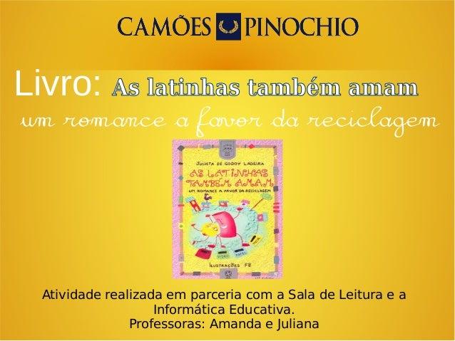 Livro: As latinhas também amam Atividade realizada em parceria com a Sala de Leitura e a Informática Educativa. Professora...